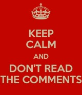 Created with the Keep Calm-o-matic: http://www.keepcalm-o-matic.co.uk/p/keep-calm-and-don-t-read-the-comments-10/
